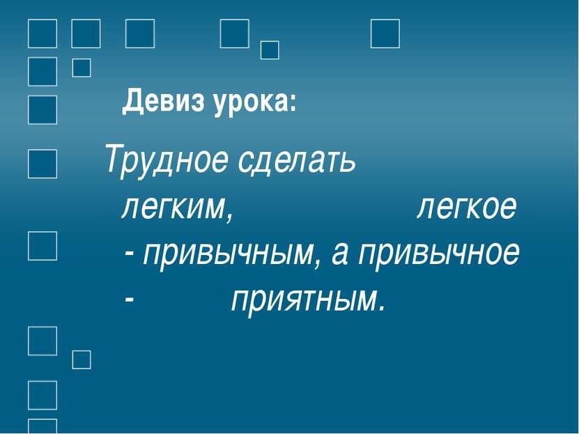 Девиз урока: Трудное сделать легким, легкое - привычным, а привычное - приятным.
