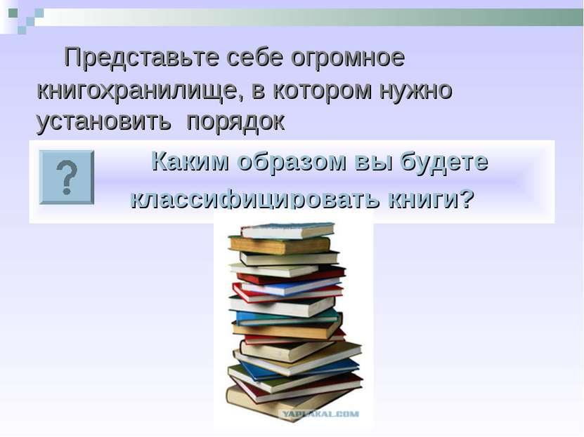 Представьте себе огромное книгохранилище, в котором нужно установить порядок ...