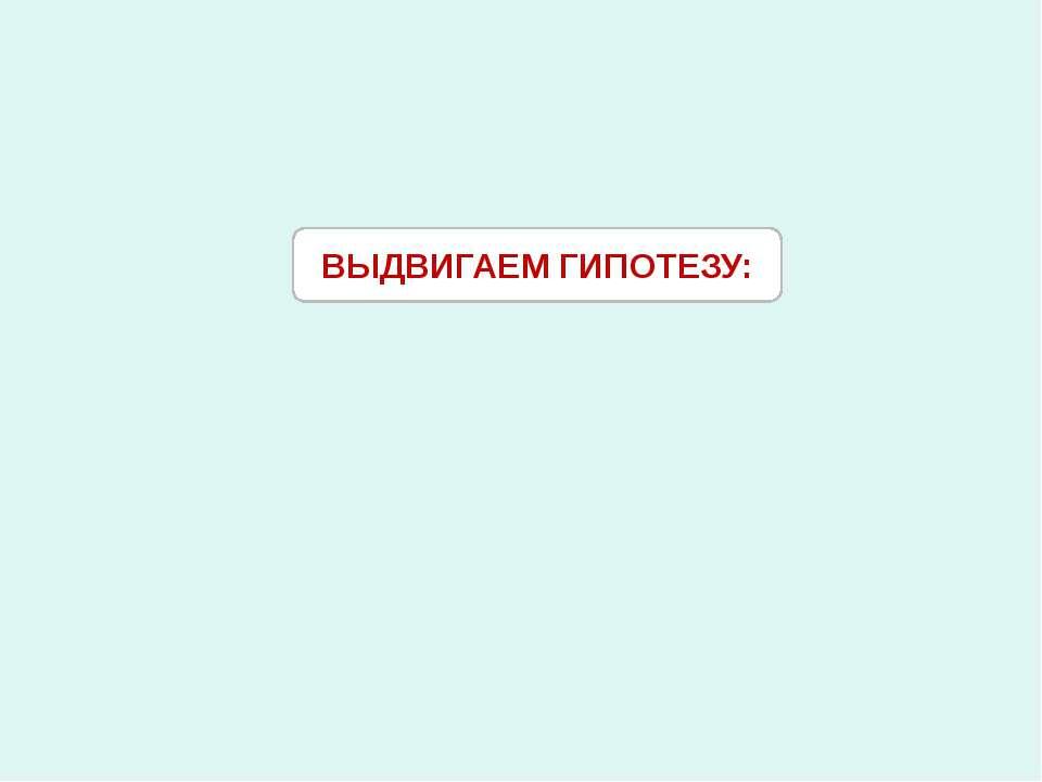 ВЫДВИГАЕМ ГИПОТЕЗУ: