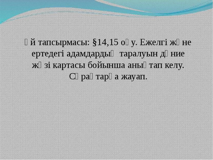 Үй тапсырмасы: §14,15 оқу. Ежелгі және ертедегі адамдардың таралуын дүние жүз...