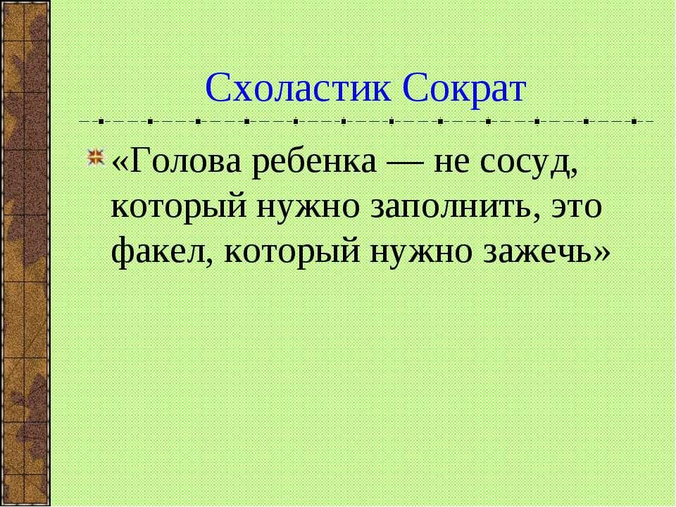 Схоластик Сократ «Голова ребенка — не сосуд, который нужно заполнить, это фак...
