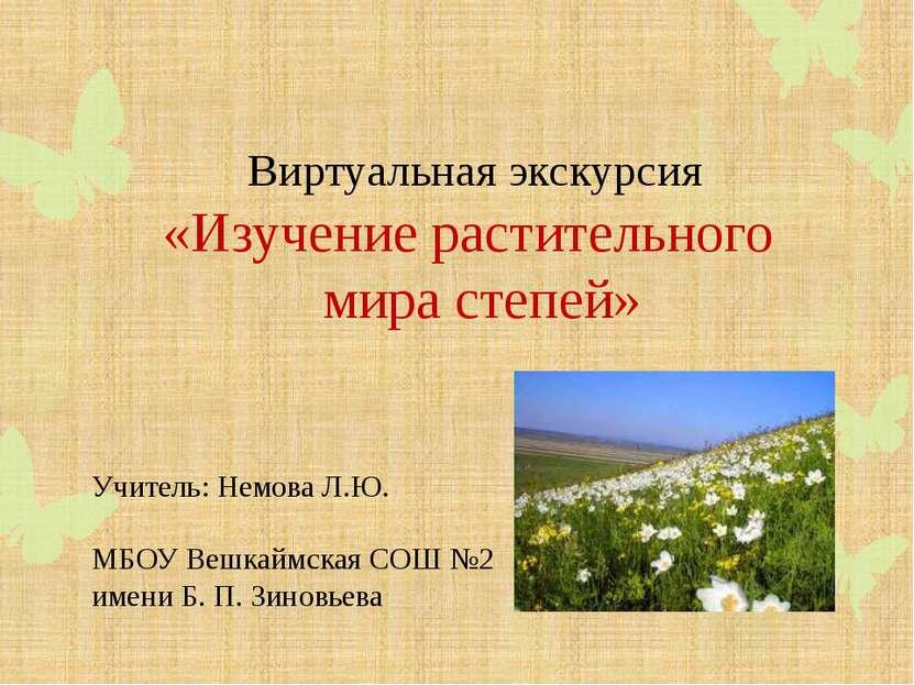 Виртуальная экскурсия «Изучение растительного мира степей» Учитель: Немова Л....