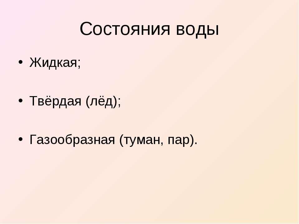 Состояния воды Жидкая; Твёрдая (лёд); Газообразная (туман, пар).