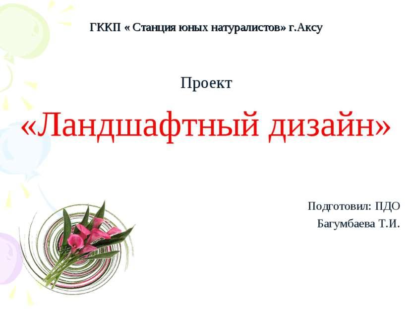 ГККП « Станция юных натуралистов» г.Аксу Проект «Ландшафтный дизайн» Подготов...