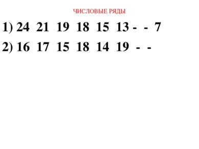 ЧИСЛОВЫЕ РЯДЫ 1) 24 21 19 18 15 13 - - 7 2) 16 17 15 18 14 19 - -