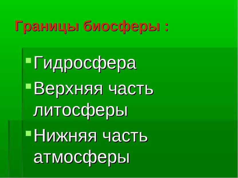 Границы биосферы : Гидросфера Верхняя часть литосферы Нижняя часть атмосферы