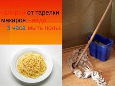 Чтобы сжечь калории от тарелки макарон – надо 3 часа мыть полы.