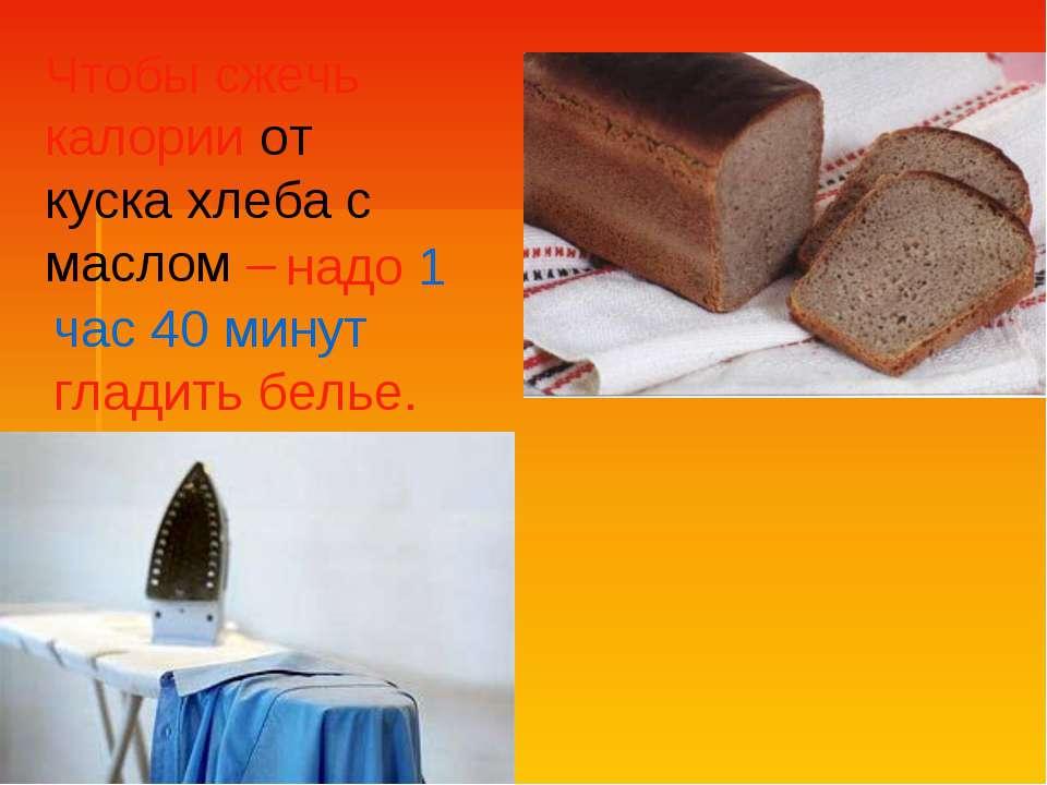 Чтобы сжечь калории от куска хлеба с маслом – надо 1 час 40 минут гладить белье.