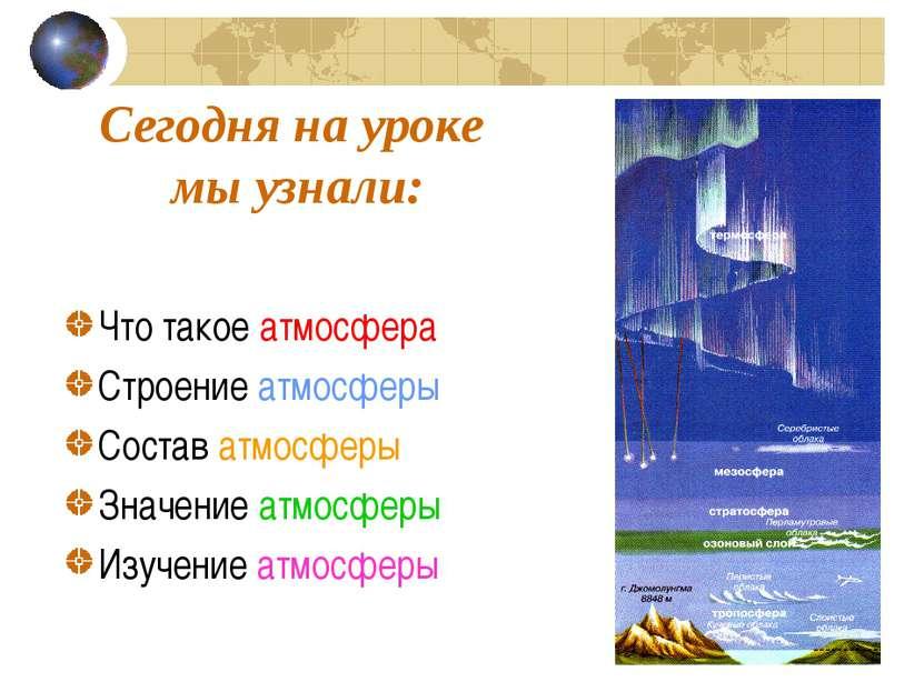 Сегодня на уроке мы узнали: Что такое атмосфера Строение атмосферы Состав атм...