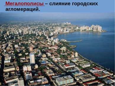 Мегалополисы – слияние городских агломераций.