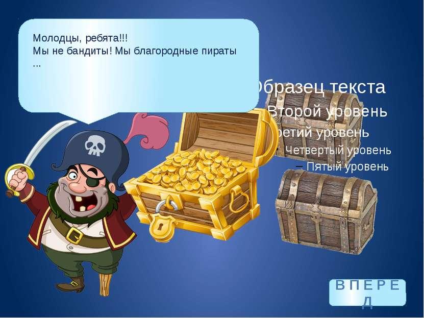 Молодцы, ребята!!! Мы не бандиты! Мы благородные пираты ... В П Е Р Е Д