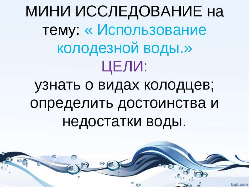 МИНИ ИССЛЕДОВАНИЕ на тему: « Использование колодезной воды.» ЦЕЛИ: узнать о в...