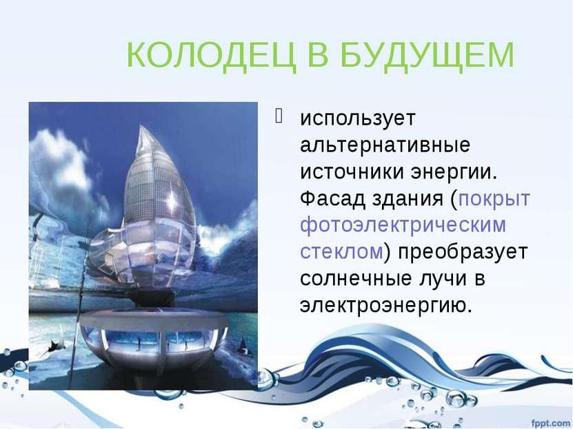 КОЛОДЕЦ В БУДУЩЕМ использует альтернативные источники энергии. Фасад здания (...