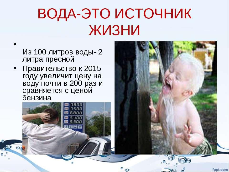 ВОДА-ЭТО ИСТОЧНИК ЖИЗНИ Из 100 литров воды- 2 литра пресной Правительство к 2...