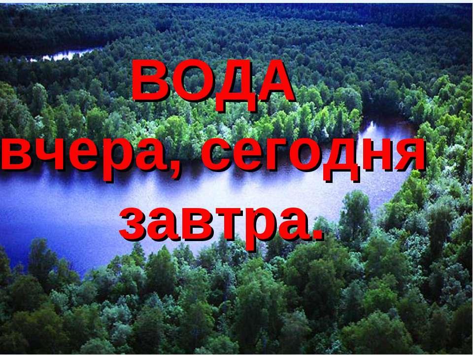 Роль воды в природе ВОДА вчера, сегодня завтра.