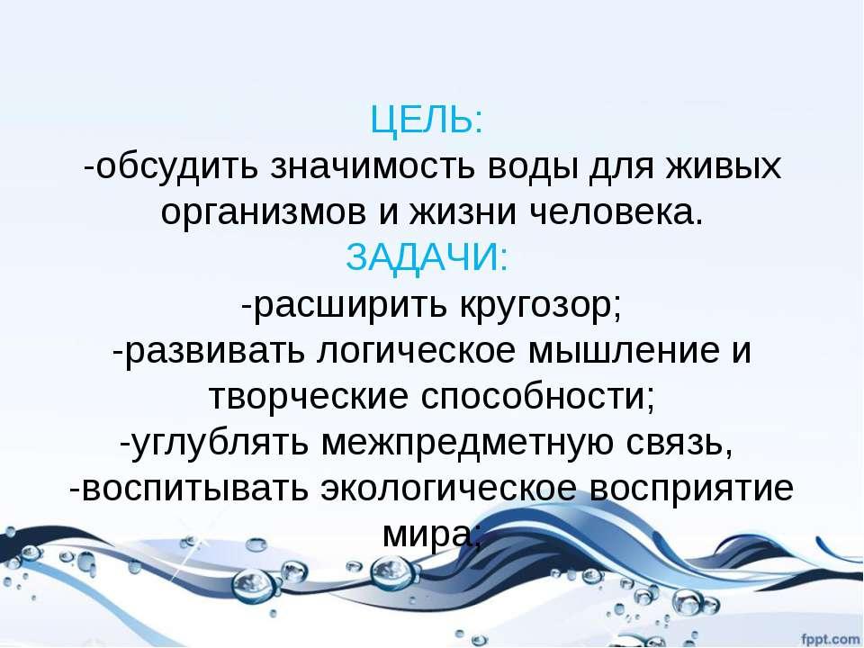 ЦЕЛЬ: -обсудить значимость воды для живых организмов и жизни человека. ЗАДАЧИ...