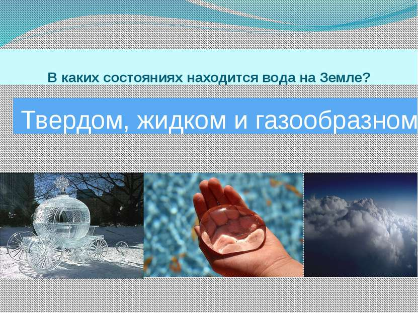 В каких состояниях находится вода на Земле? Твердом, жидком и газообразном