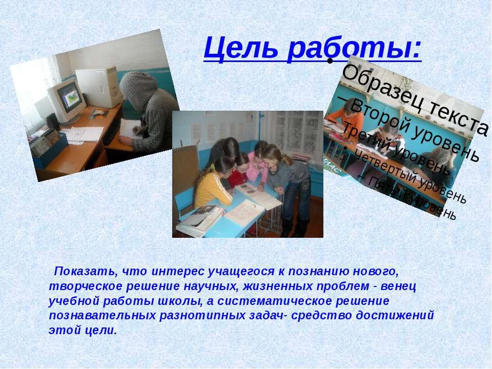 Цель работы: Показать, что интерес учащегося к познанию нового, творческое ре...