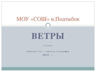 ВЕТРЫ 6 класс Баваева Т.А – учитель географии 2011 г. МОУ «СОШ» п.Подтыбок
