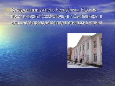 Заслуженный учитель Республики. Его имя носит интернат (дом-школа) в г.Сыктыв...