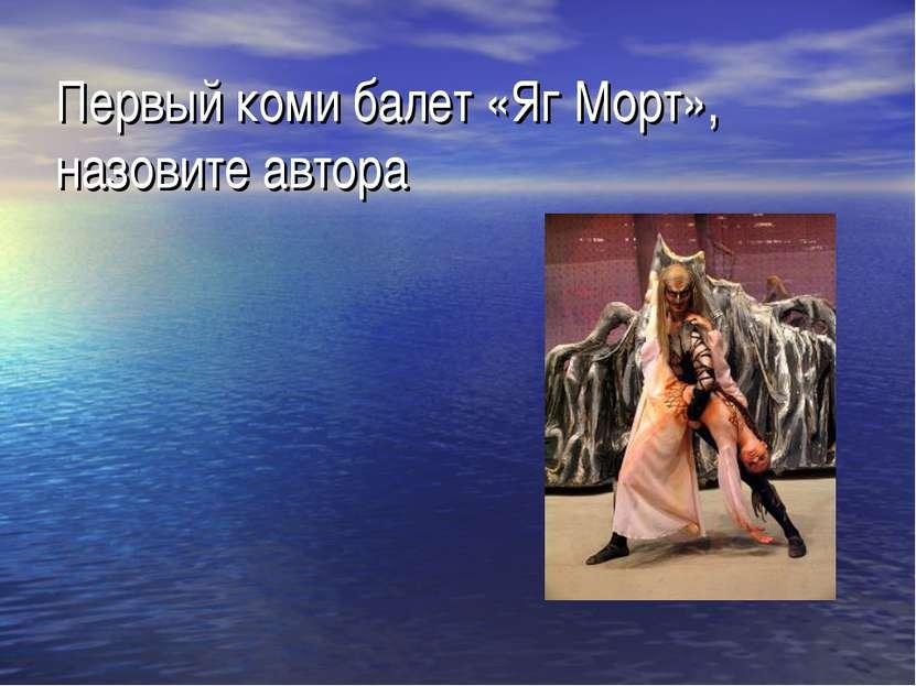 Первый коми балет «Яг Морт», назовите автора