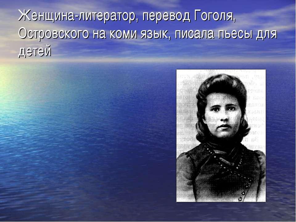 Женщина-литератор, перевод Гоголя, Островского на коми язык, писала пьесы для...