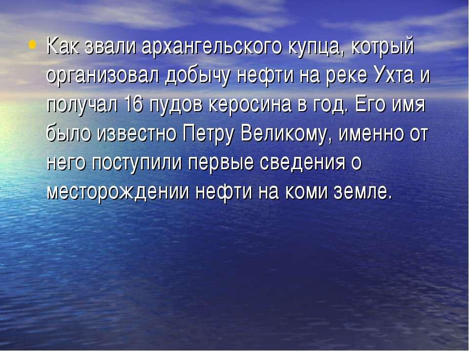 Как звали архангельского купца, котрый организовал добычу нефти на реке Ухта ...