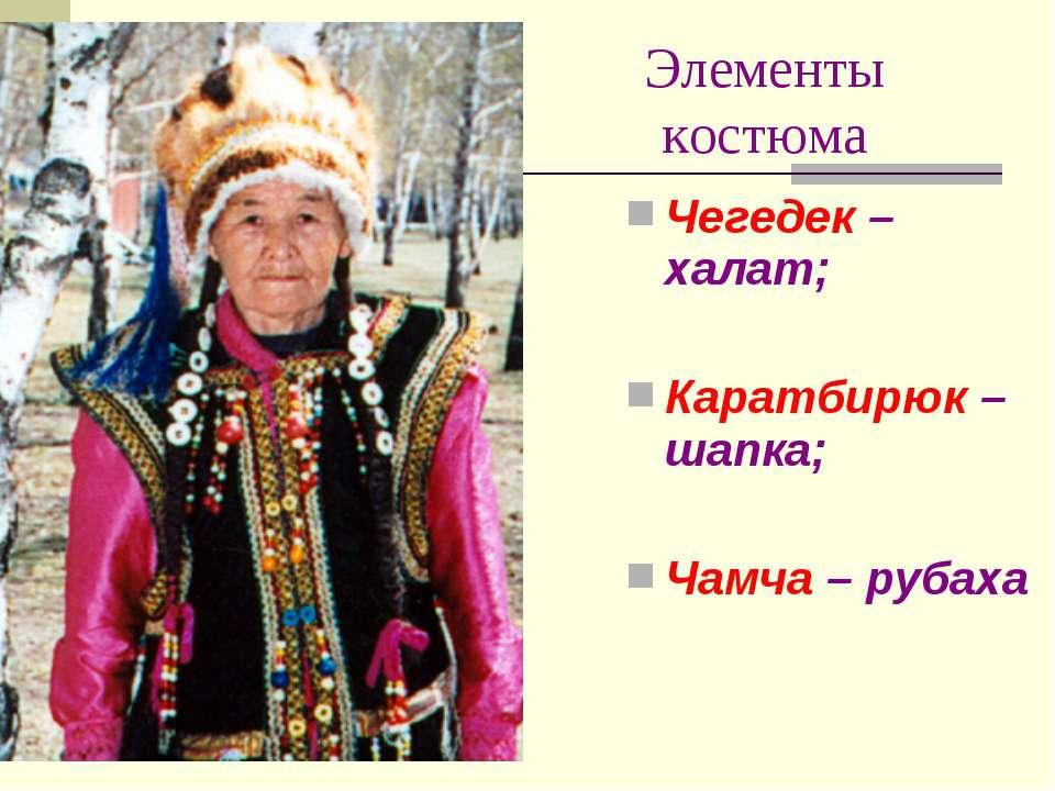Элементы костюма Чегедек – халат; Каратбирюк – шапка; Чамча – рубаха