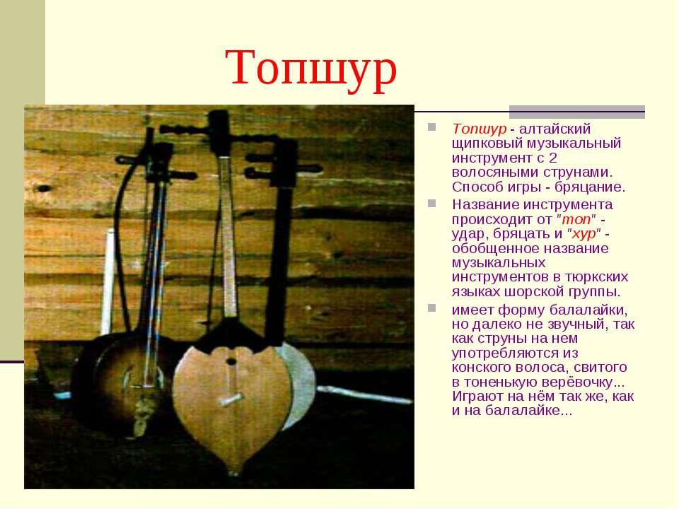 Топшур Топшур - алтайский щипковый музыкальный инструмент с 2 волосяными стру...