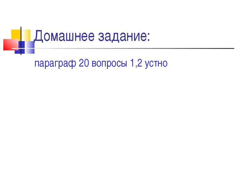 Домашнее задание: параграф 20 вопросы 1,2 устно