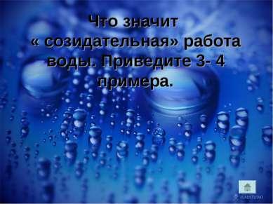 Что значит « созидательная» работа воды. Приведите 3- 4 примера.
