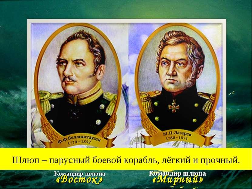 Командир шлюпа «Восток» Командир шлюпа «Мирный» Шлюп – парусный боевой корабл...