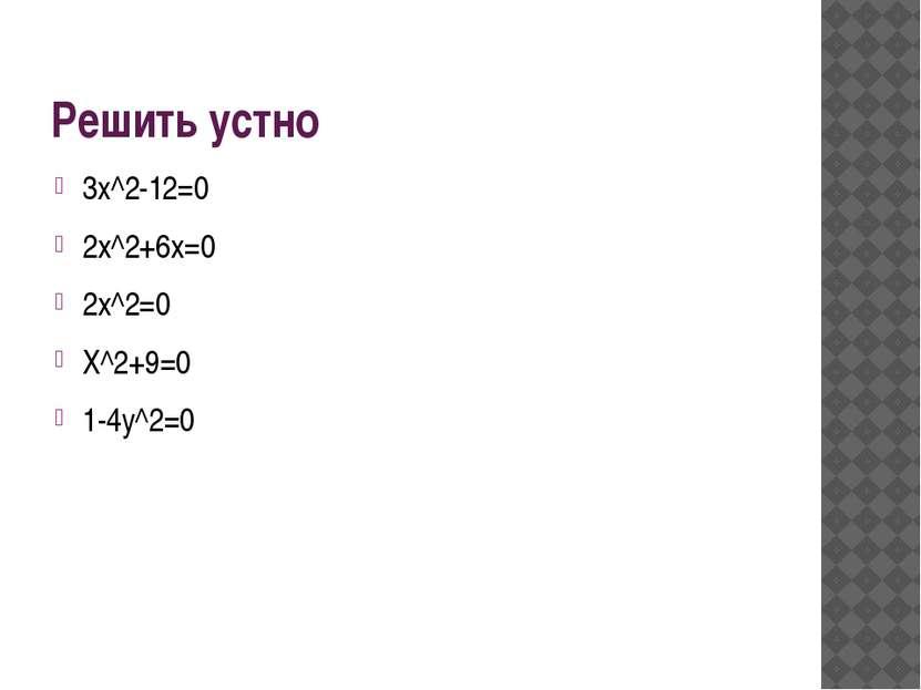 Решить устно 3х^2-12=0 2x^2+6x=0 2x^2=0 X^2+9=0 1-4y^2=0