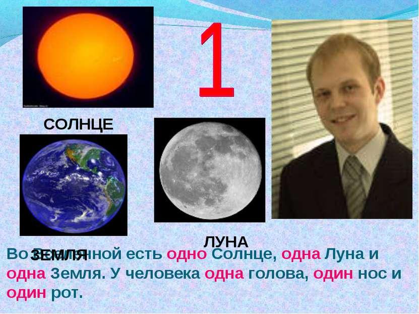 Во Вселенной есть одно Солнце, одна Луна и одна Земля. У человека одна голова...