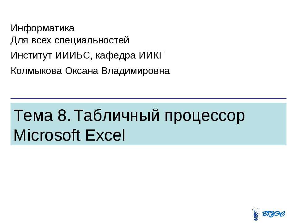 Тема 8. Табличный процессор Microsoft Excel Информатика Для всех специальност...