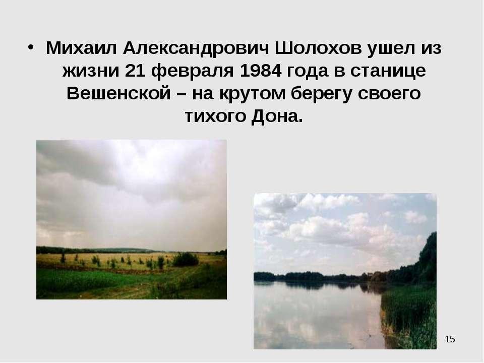 * Михаил Александрович Шолохов ушел из жизни 21 февраля 1984 года в станице В...