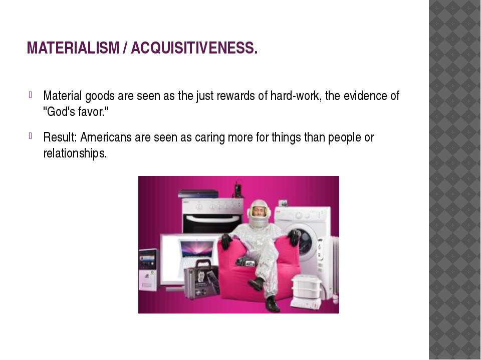 MATERIALISM / ACQUISITIVENESS. Material goods are seen as the just rewards of...