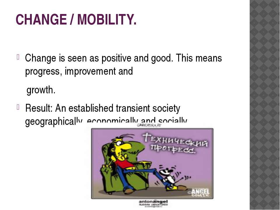 CHANGE / MOBILITY. Change is seen as positive and good. This means progress, ...