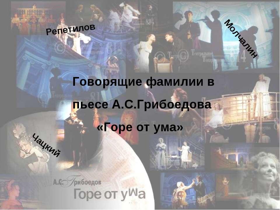 Говорящие фамилии в пьесе А.С.Грибоедова «Горе от ума» Чацкий Молчалин Репетилов