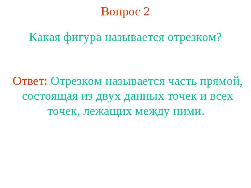 Вопрос 2 Какая фигура называется отрезком? Ответ: Отрезком называется часть п...