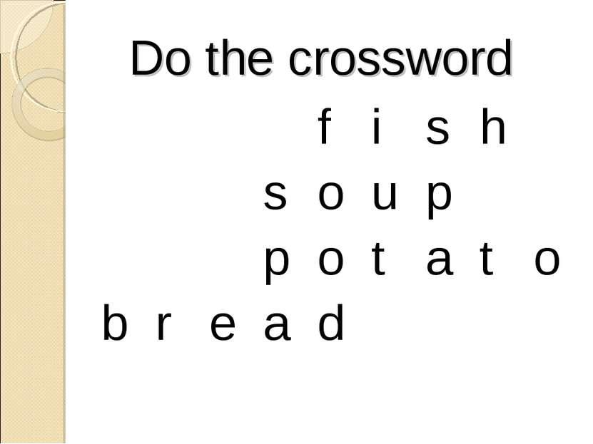 Do the crossword f i s h s o u p p o t a t o b r e a d