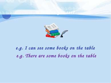 What can you see? e.g. I can see some books on the table e.g. There are some ...