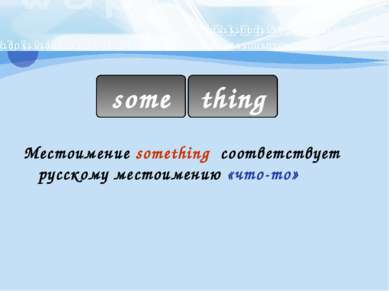 Местоимение something соответствует русскому местоимению «что-то» some thing