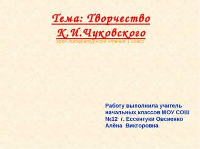 Тема: Творчество К.И.Чуковского Работу выполнила учитель начальных классов МО...