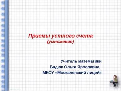 Приемы устного счета (умножение) Учитель математики Бадюк Ольга Ярославна, МК...