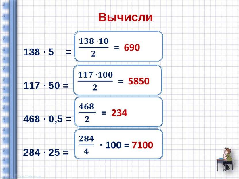 Вычисли 138 ∙ 5 = 117 ∙ 50 = 468 ∙ 0,5 = 284 ∙ 25 =