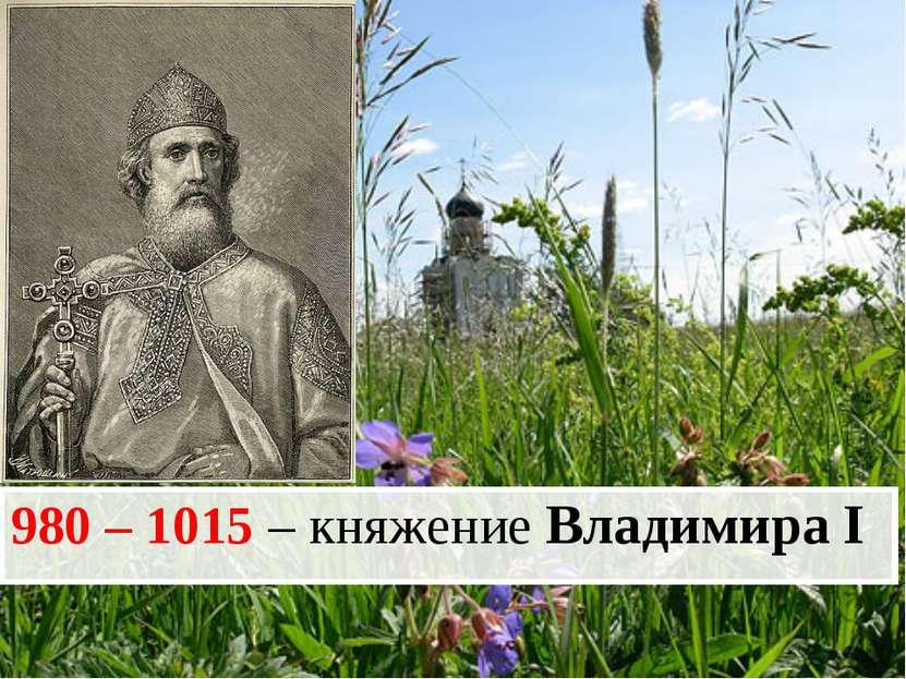 980 – 1015 – княжение Владимира I