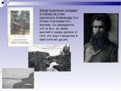 Затем Короленко попадает в Сибирь за отказ присягнуть Александру III и близко...