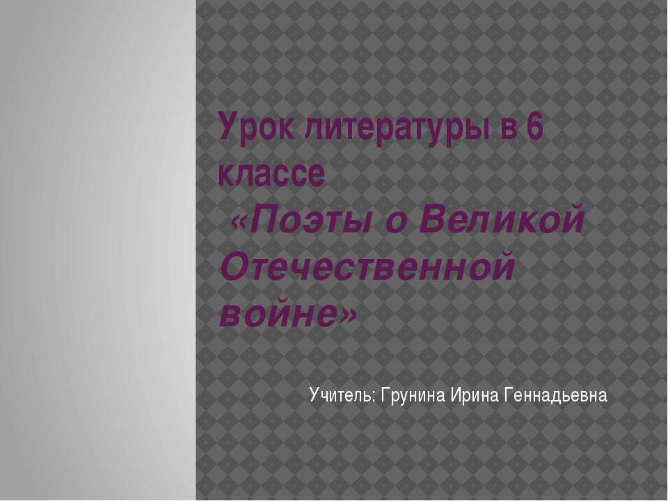 Урок литературы в 6 классе «Поэты о Великой Отечественной войне» Учитель: Гру...