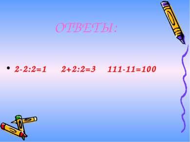 ОТВЕТЫ: 2-2:2=1 2+2:2=3 111-11=100